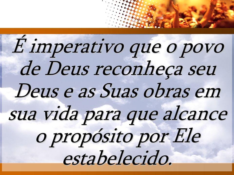 AT É imperativo que o povo de Deus reconheça seu Deus e as Suas obras em sua vida para que alcance o propósito por Ele estabelecido.