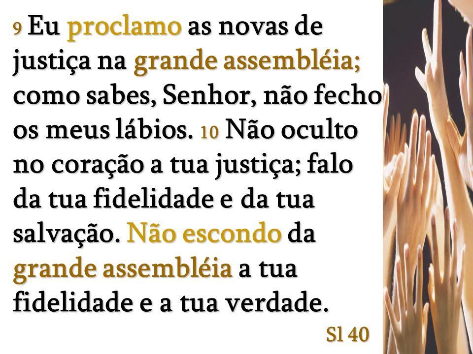 9 Eu proclamo as novas de justiça na grande assembléia; como sabes, Senhor, não fecho os meus lábios. 10 Não oculto no coração a tua justiça; falo da tua fidelidade e da tua salvação. Não escondo da grande assembléia a tua fidelidade e a tua verdade.