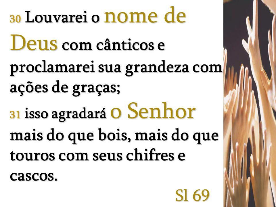 30 Louvarei o nome de Deus com cânticos e proclamarei sua grandeza com ações de graças;