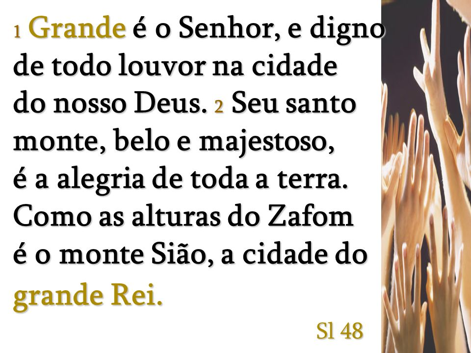 1 Grande é o Senhor, e digno de todo louvor na cidade do nosso Deus