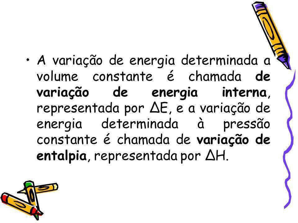 A variação de energia determinada a volume constante é chamada de variação de energia interna, representada por ∆E, e a variação de energia determinada à pressão constante é chamada de variação de entalpia, representada por ∆H.
