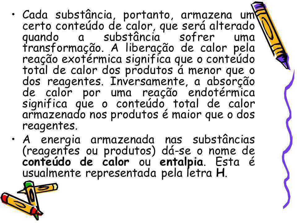 Cada substância, portanto, armazena um certo conteúdo de calor, que será alterado quando a substância sofrer uma transformação. A liberação de calor pela reação exotérmica significa que o conteúdo total de calor dos produtos á menor que o dos reagentes. Inversamente, a absorção de calor por uma reação endotérmica significa que o conteúdo total de calor armazenado nos produtos é maior que o dos reagentes.
