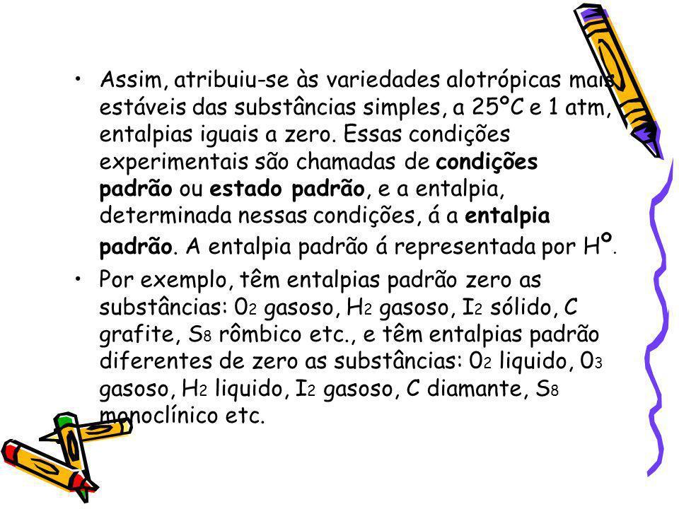 Assim, atribuiu-se às variedades alotrópicas mais estáveis das substâncias simples, a 25ºC e 1 atm, entalpias iguais a zero. Essas condições experimentais são chamadas de condições padrão ou estado padrão, e a entalpia, determinada nessas condições, á a entalpia padrão. A entalpia padrão á representada por Hº.