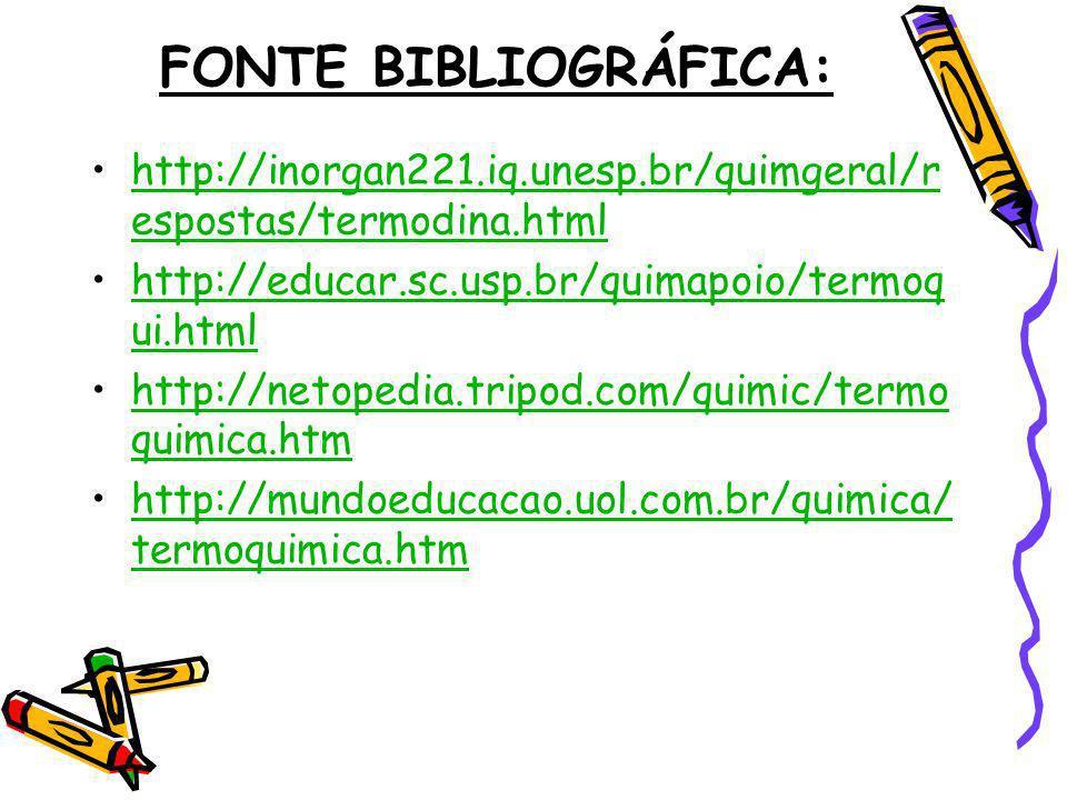 FONTE BIBLIOGRÁFICA: http://inorgan221.iq.unesp.br/quimgeral/respostas/termodina.html. http://educar.sc.usp.br/quimapoio/termoqui.html.