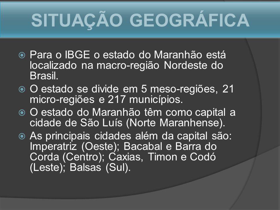 SITUAÇÃO GEOGRÁFICA Para o IBGE o estado do Maranhão está localizado na macro-região Nordeste do Brasil.