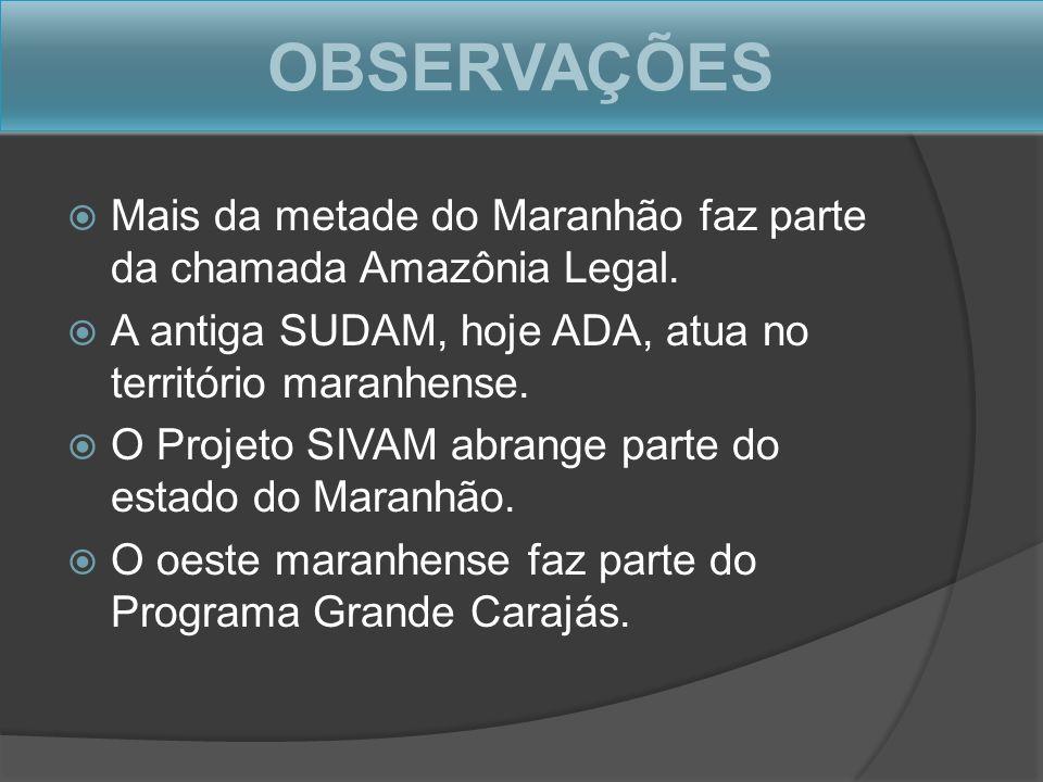 OBSERVAÇÕES Mais da metade do Maranhão faz parte da chamada Amazônia Legal. A antiga SUDAM, hoje ADA, atua no território maranhense.