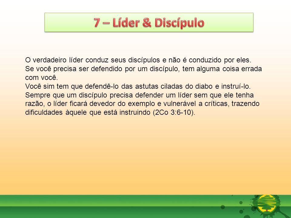 7 – Líder & Discípulo O verdadeiro líder conduz seus discípulos e não é conduzido por eles.