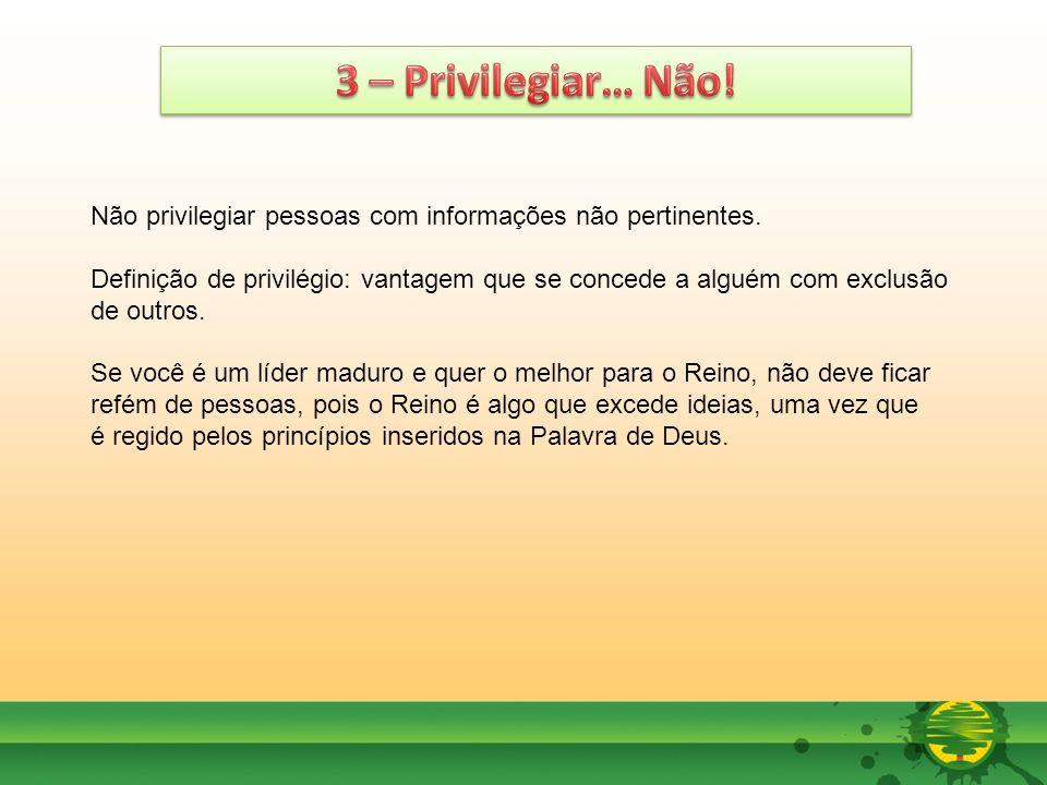 3 – Privilegiar… Não! Não privilegiar pessoas com informações não pertinentes.