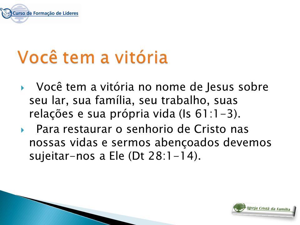 Você tem a vitóriaVocê tem a vitória no nome de Jesus sobre seu lar, sua família, seu trabalho, suas relações e sua própria vida (Is 61:1-3).