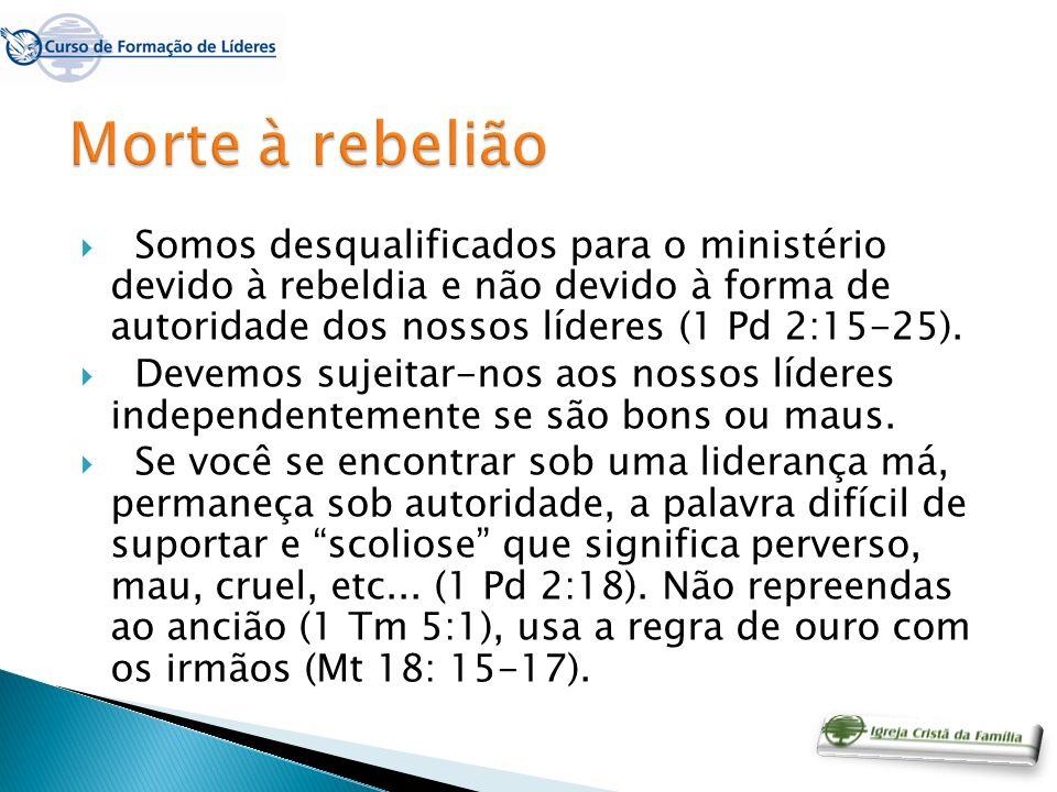Morte à rebelião Somos desqualificados para o ministério devido à rebeldia e não devido à forma de autoridade dos nossos líderes (1 Pd 2:15-25).