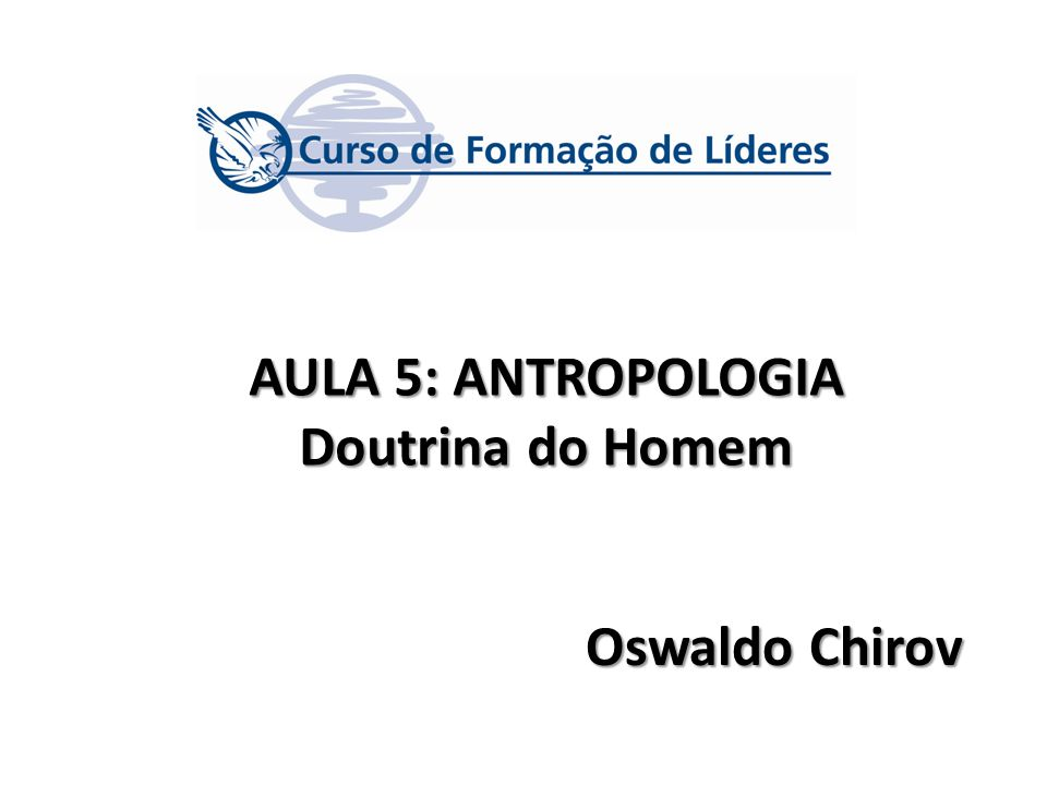 AULA 5: ANTROPOLOGIA Doutrina do Homem Oswaldo Chirov