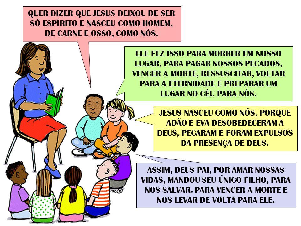 QUER DIZER QUE JESUS DEIXOU DE SER SÓ ESPÍRITO E NASCEU COMO HOMEM, DE CARNE E OSSO, COMO NÓS.