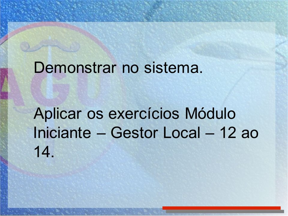 Demonstrar no sistema. Aplicar os exercícios Módulo Iniciante – Gestor Local – 12 ao 14.