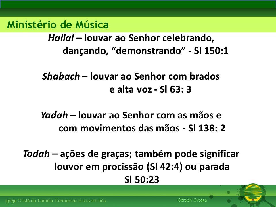 Hallal – louvar ao Senhor celebrando, dançando, demonstrando - Sl 150:1 Shabach – louvar ao Senhor com brados e alta voz - Sl 63: 3 Yadah – louvar ao Senhor com as mãos e com movimentos das mãos - Sl 138: 2 Todah – ações de graças; também pode significar louvor em procissão (Sl 42:4) ou parada Sl 50:23