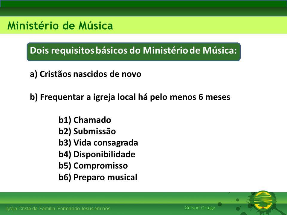 Dois requisitos básicos do Ministério de Música: a) Cristãos nascidos de novo b) Frequentar a igreja local há pelo menos 6 meses b1) Chamado b2) Submissão b3) Vida consagrada b4) Disponibilidade b5) Compromisso b6) Preparo musical