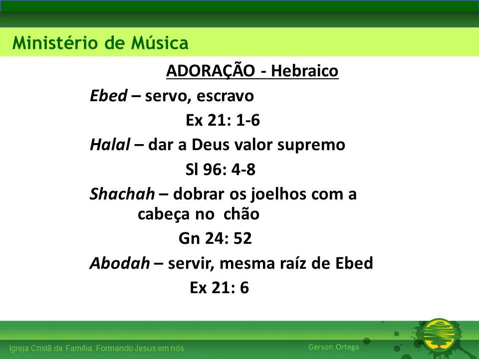 ADORAÇÃO - Hebraico Ebed – servo, escravo. Ex 21: 1-6. Halal – dar a Deus valor supremo. Sl 96: 4-8.