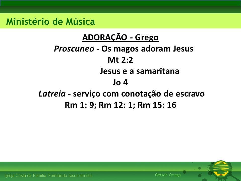 ADORAÇÃO - Grego Proscuneo - Os magos adoram Jesus Mt 2:2 Jesus e a samaritana Jo 4 Latreia - serviço com conotação de escravo Rm 1: 9; Rm 12: 1; Rm 15: 16