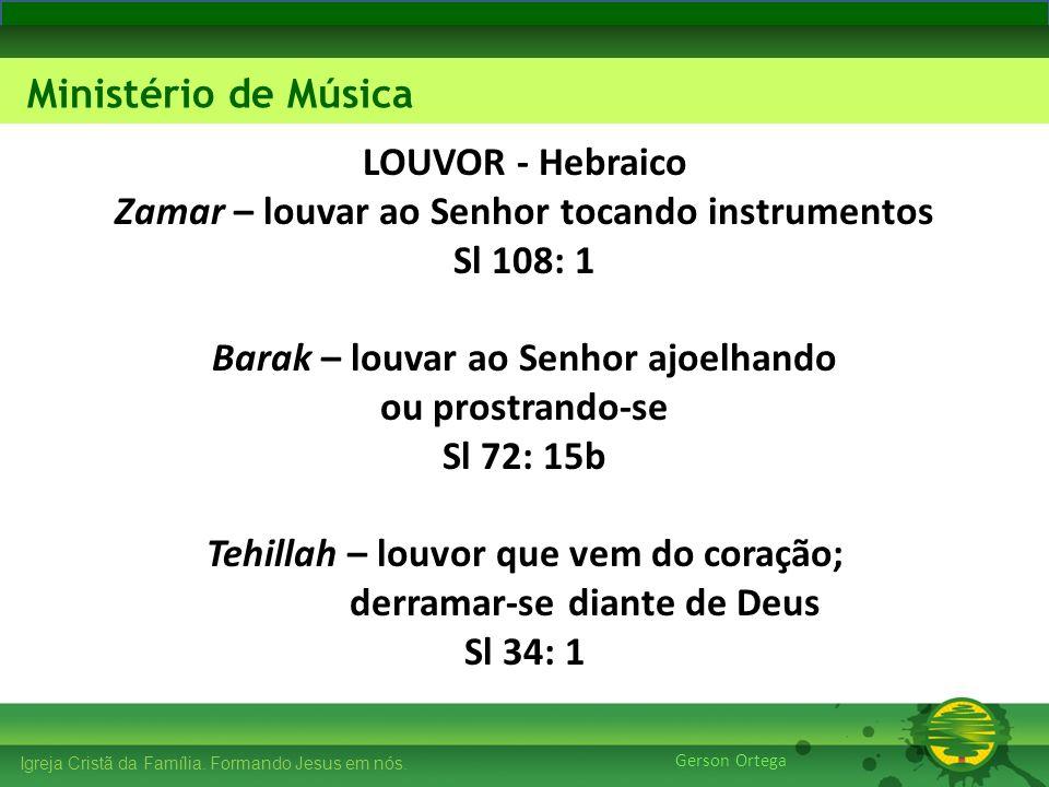 LOUVOR - Hebraico Zamar – louvar ao Senhor tocando instrumentos Sl 108: 1 Barak – louvar ao Senhor ajoelhando ou prostrando-se Sl 72: 15b Tehillah – louvor que vem do coração; derramar-se diante de Deus Sl 34: 1