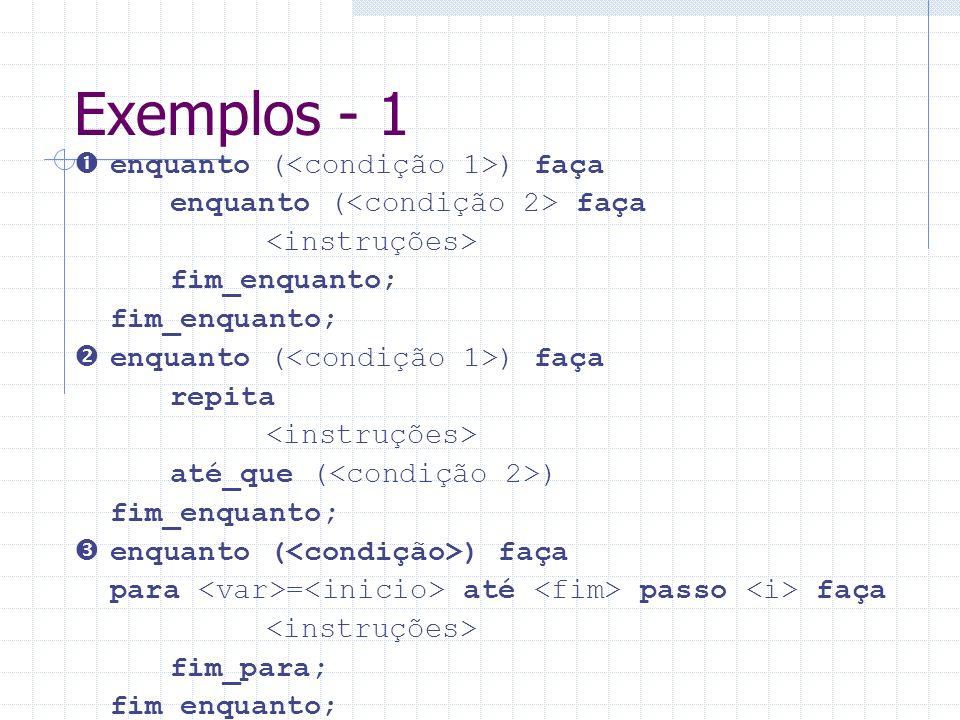 Exemplos - 1  enquanto (<condição 1>) faça