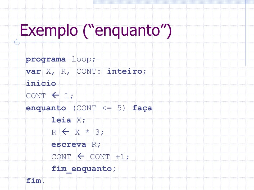 Exemplo ( enquanto ) programa loop; var X, R, CONT: inteiro; inicio