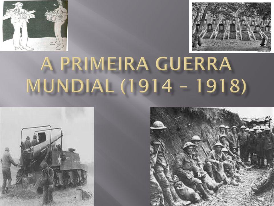 A PRIMEIRA GUERRA MUNDIAL (1914 – 1918)