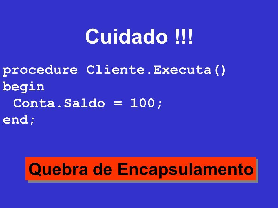 Cuidado !!! Quebra de Encapsulamento procedure Cliente.Executa() begin