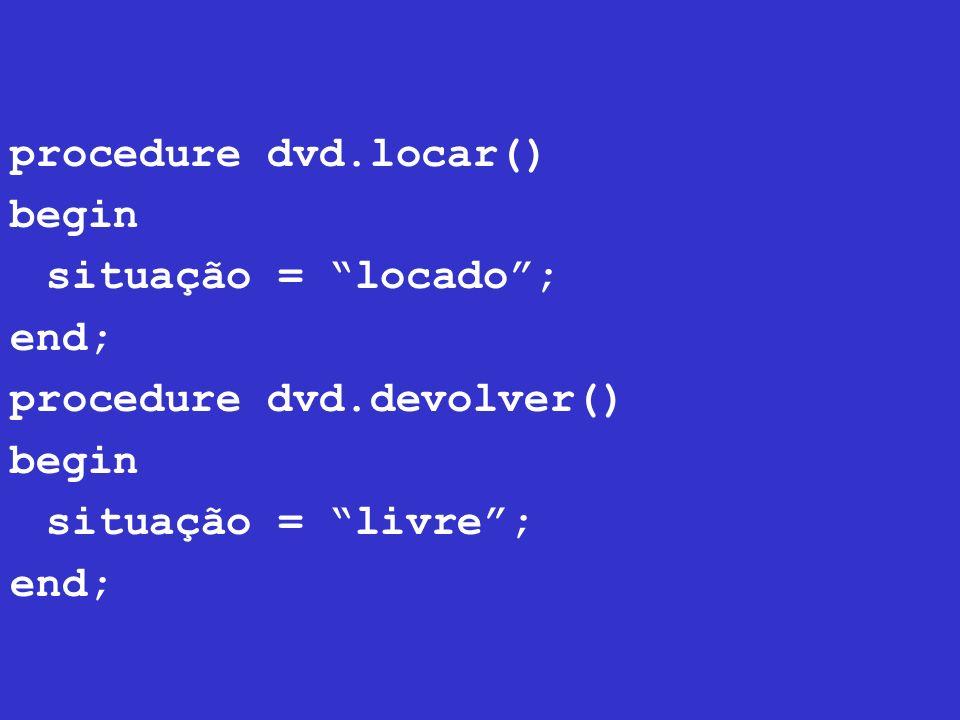 procedure dvd.locar() begin situação = locado ; end; procedure dvd.devolver() situação = livre ;