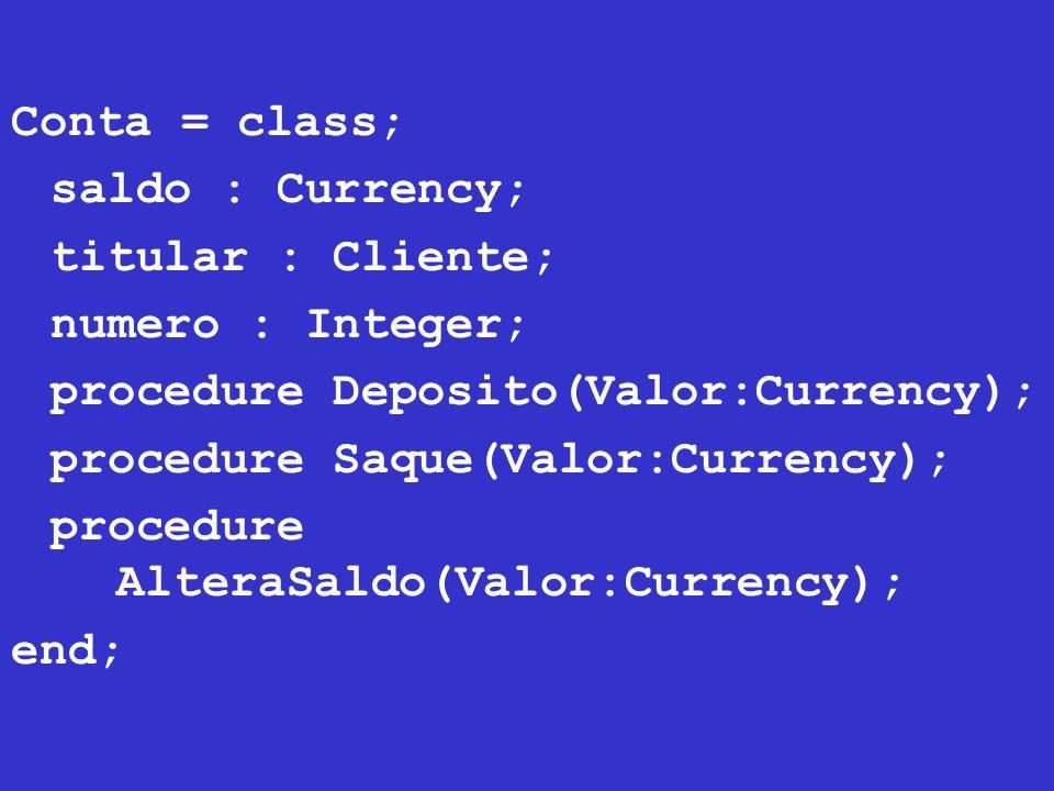 Conta = class; saldo : Currency; titular : Cliente; numero : Integer; procedure Deposito(Valor:Currency);