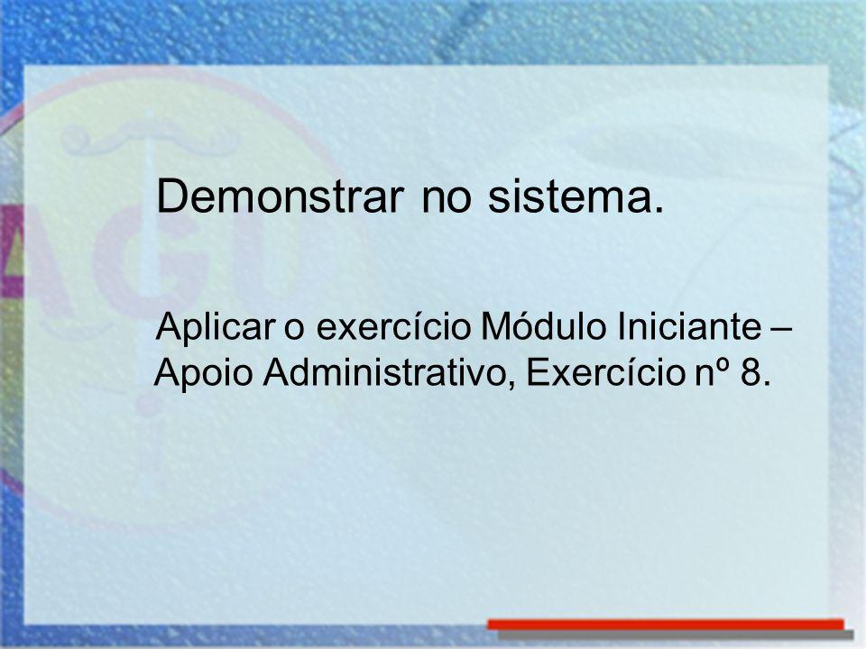 Demonstrar no sistema. Aplicar o exercício Módulo Iniciante – Apoio Administrativo, Exercício nº 8.