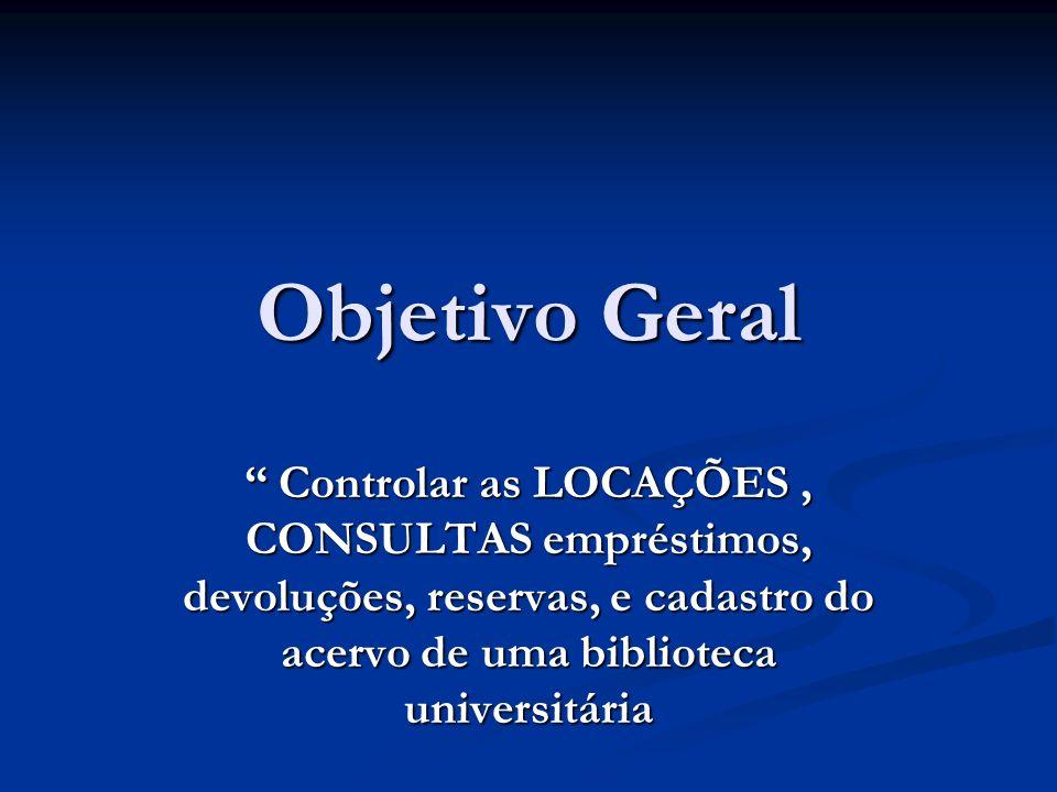 Objetivo Geral Controlar as LOCAÇÕES , CONSULTAS empréstimos, devoluções, reservas, e cadastro do acervo de uma biblioteca universitária.