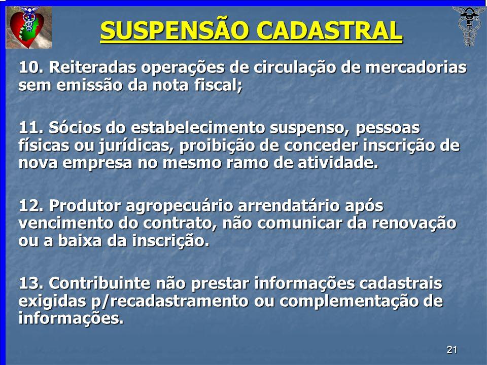 SUSPENSÃO CADASTRAL 10. Reiteradas operações de circulação de mercadorias sem emissão da nota fiscal;
