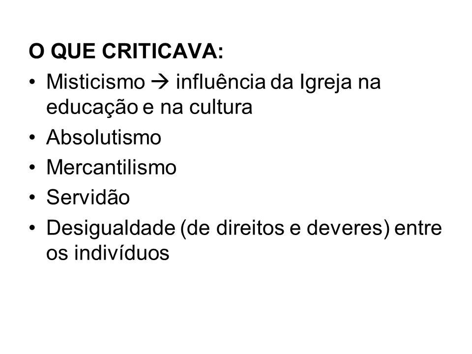 O QUE CRITICAVA: Misticismo  influência da Igreja na educação e na cultura. Absolutismo. Mercantilismo.