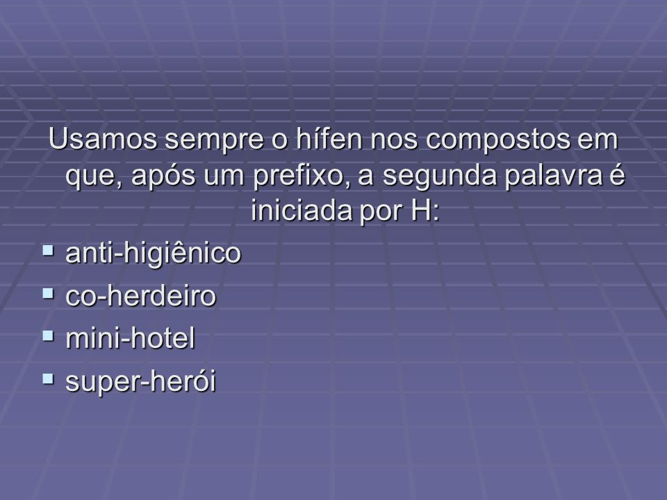 Usamos sempre o hífen nos compostos em que, após um prefixo, a segunda palavra é iniciada por H: