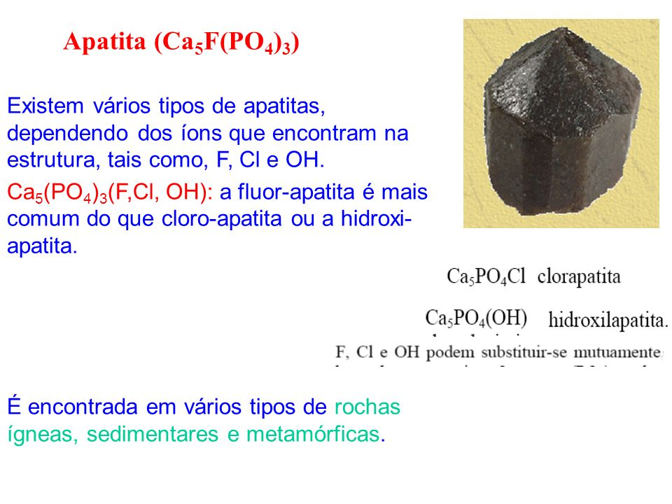 Apatita (Ca5F(PO4)3)Existem vários tipos de apatitas, dependendo dos íons que encontram na estrutura, tais como, F, Cl e OH.
