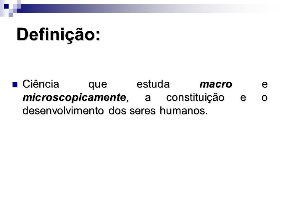 Definição: Ciência que estuda macro e microscopicamente, a constituição e o desenvolvimento dos seres humanos.