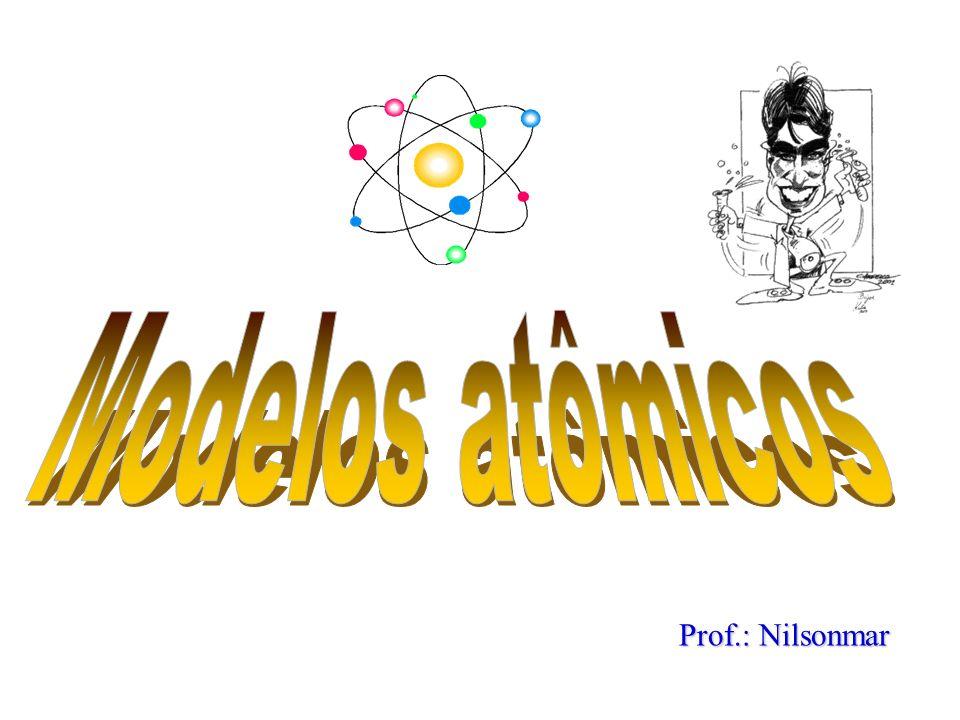 Modelos atômicos Prof.: Nilsonmar