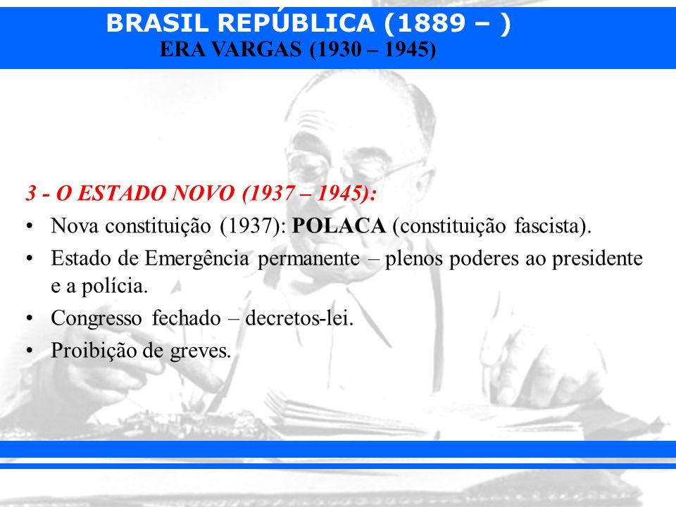 3 - O ESTADO NOVO (1937 – 1945): Nova constituição (1937): POLACA (constituição fascista).