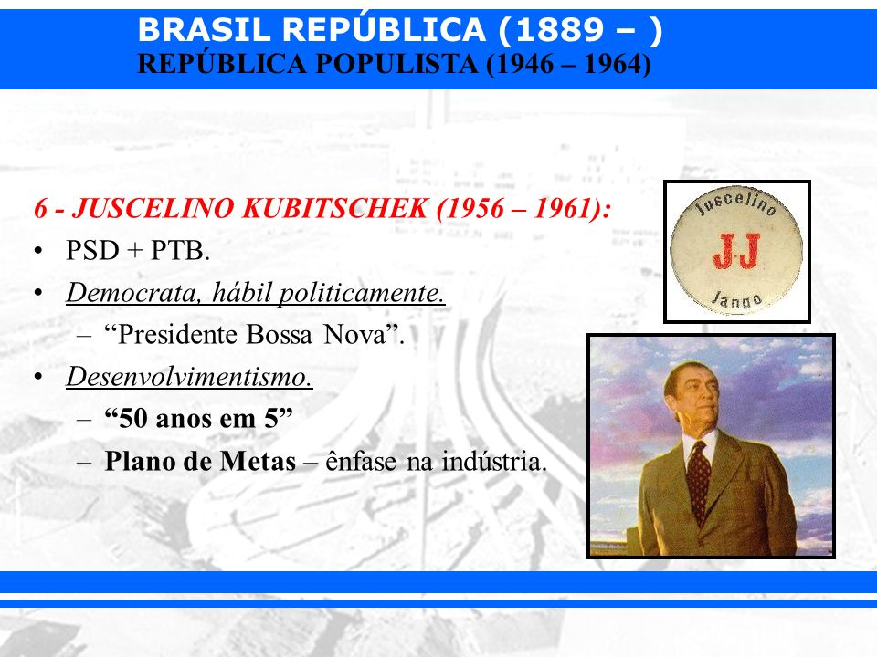 6 - JUSCELINO KUBITSCHEK (1956 – 1961):