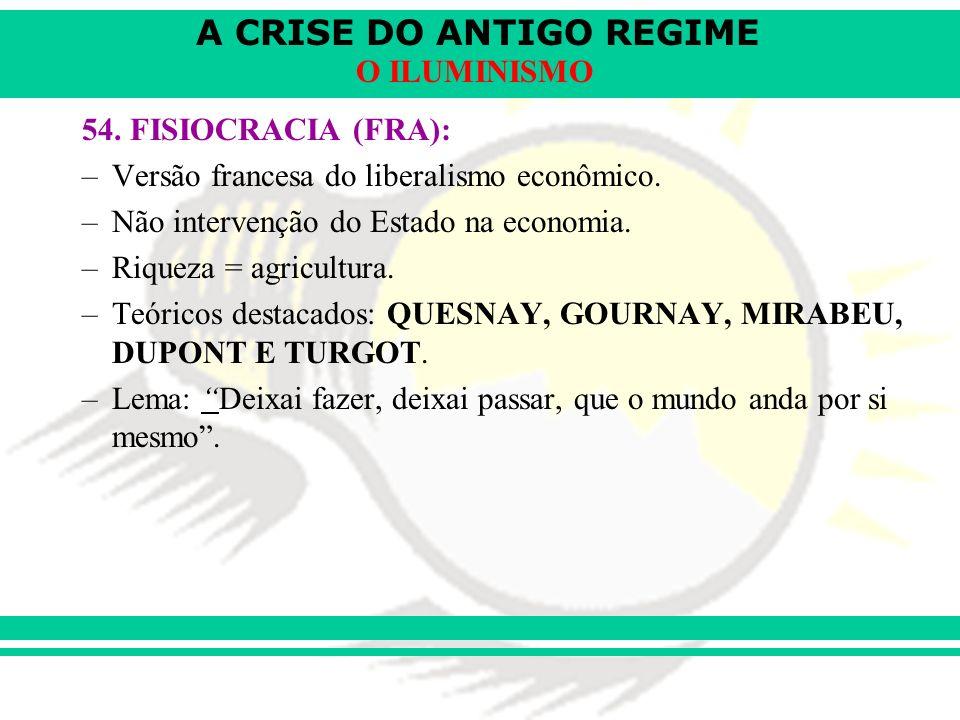 54. FISIOCRACIA (FRA): Versão francesa do liberalismo econômico. Não intervenção do Estado na economia.
