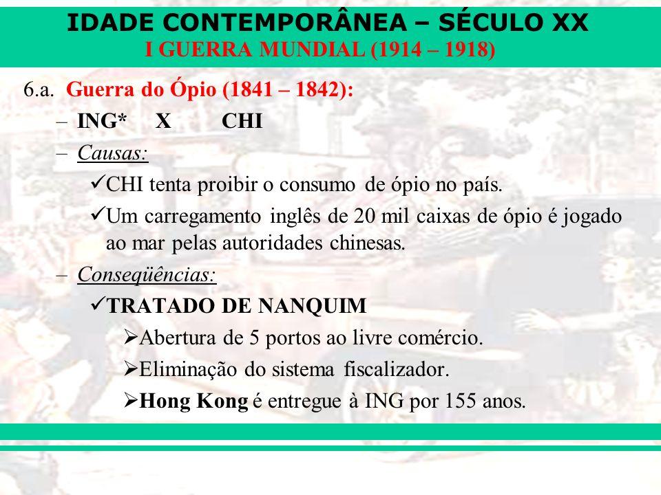 6.a. Guerra do Ópio (1841 – 1842): ING* X CHI. Causas: CHI tenta proibir o consumo de ópio no país.