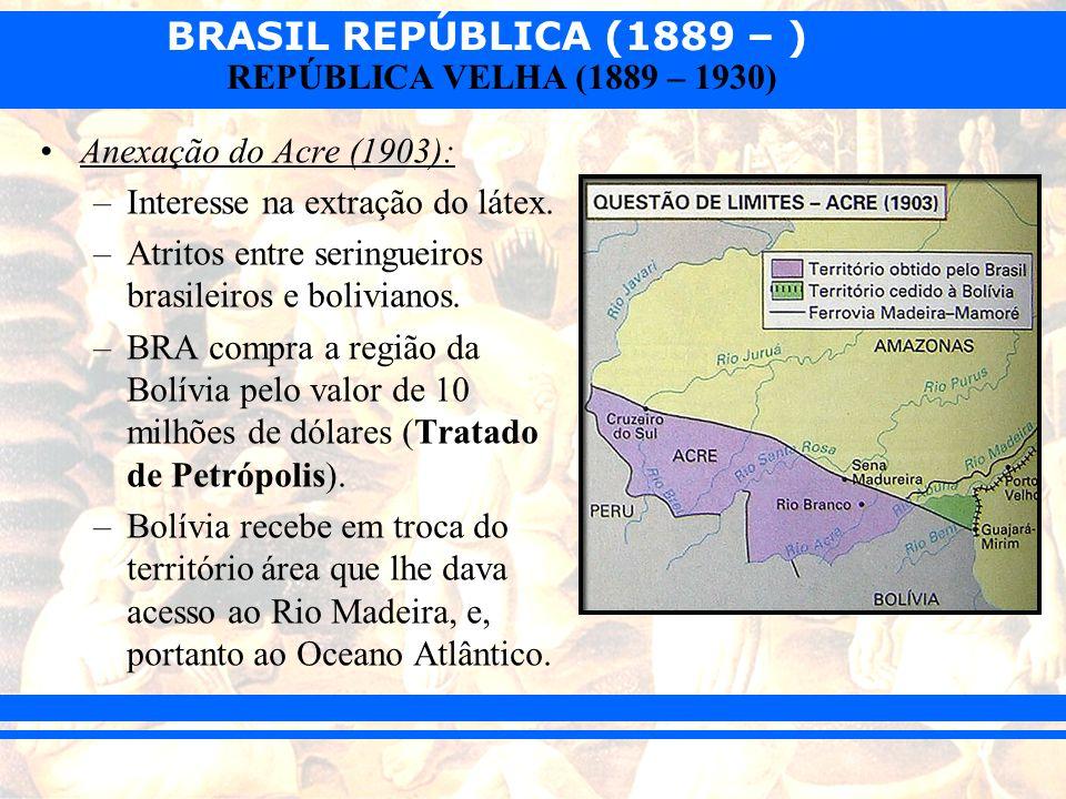 Anexação do Acre (1903): Interesse na extração do látex. Atritos entre seringueiros brasileiros e bolivianos.