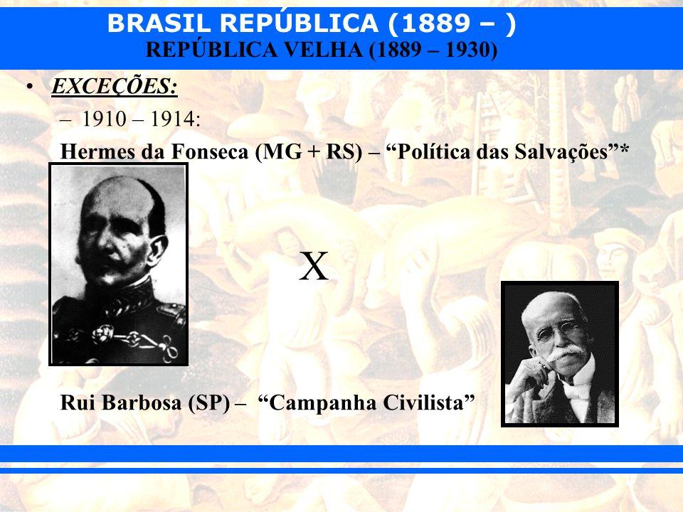 EXCEÇÕES: 1910 – 1914: Hermes da Fonseca (MG + RS) – Política das Salvações * X.