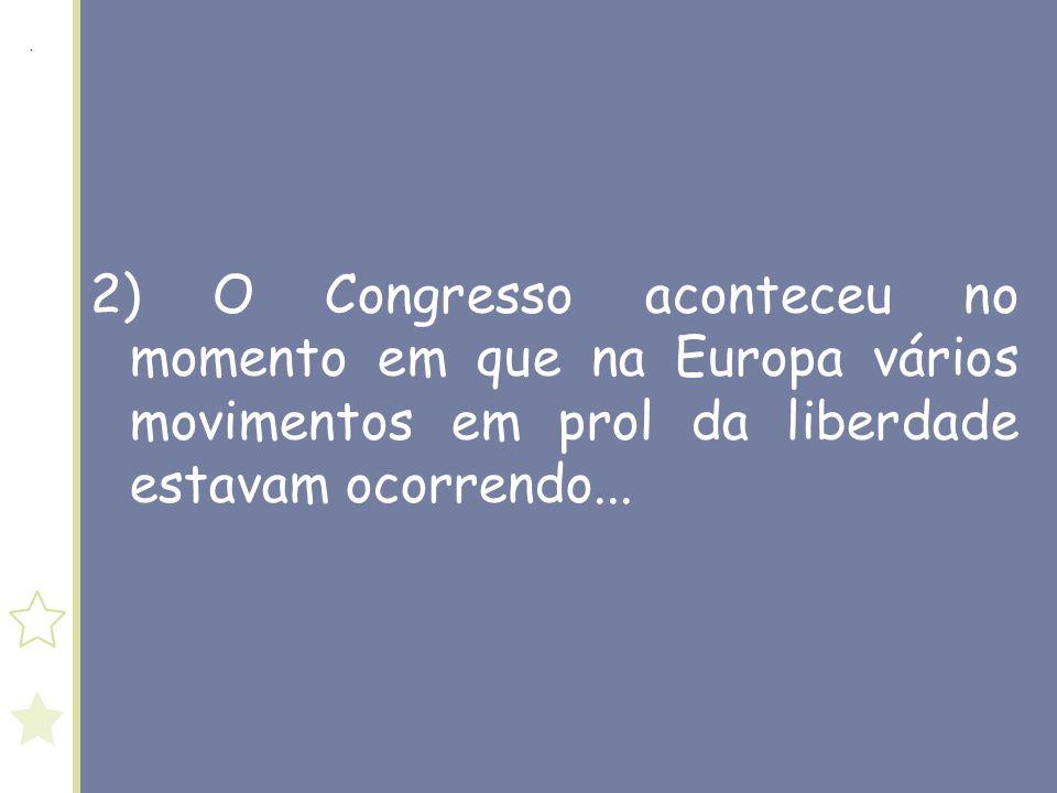 2) O Congresso aconteceu no momento em que na Europa vários movimentos em prol da liberdade estavam ocorrendo...