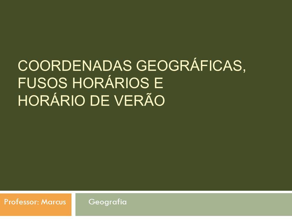 COORDENADAS GEOGRÁFICAS, FUSOS HORÁRIOS E HORÁRIO DE VERÃO