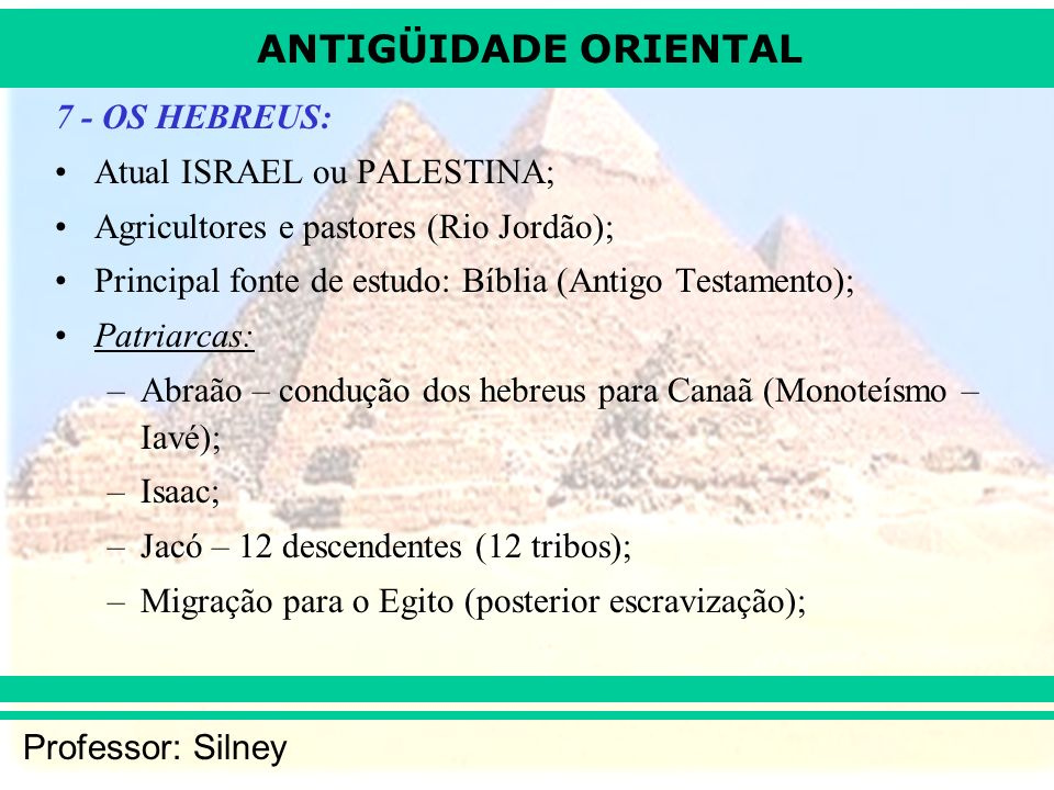 7 - OS HEBREUS: Atual ISRAEL ou PALESTINA; Agricultores e pastores (Rio Jordão); Principal fonte de estudo: Bíblia (Antigo Testamento);