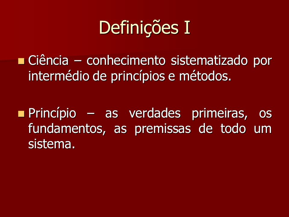 Definições I Ciência – conhecimento sistematizado por intermédio de princípios e métodos.