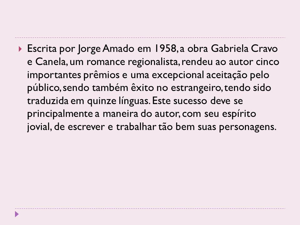 Escrita por Jorge Amado em 1958, a obra Gabriela Cravo e Canela, um romance regionalista, rendeu ao autor cinco importantes prêmios e uma excepcional aceitação pelo público, sendo também êxito no estrangeiro, tendo sido traduzida em quinze línguas.