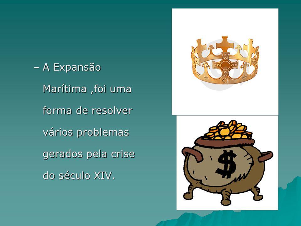 A Expansão Marítima ,foi uma forma de resolver vários problemas gerados pela crise do século XIV.