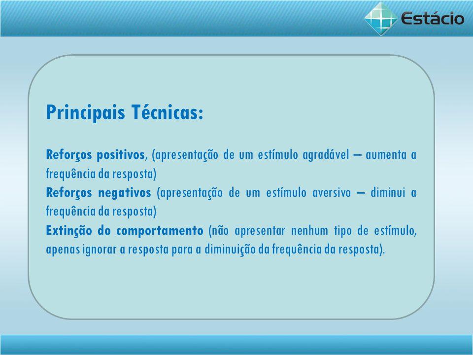 Principais Técnicas: Reforços positivos, (apresentação de um estímulo agradável – aumenta a frequência da resposta)