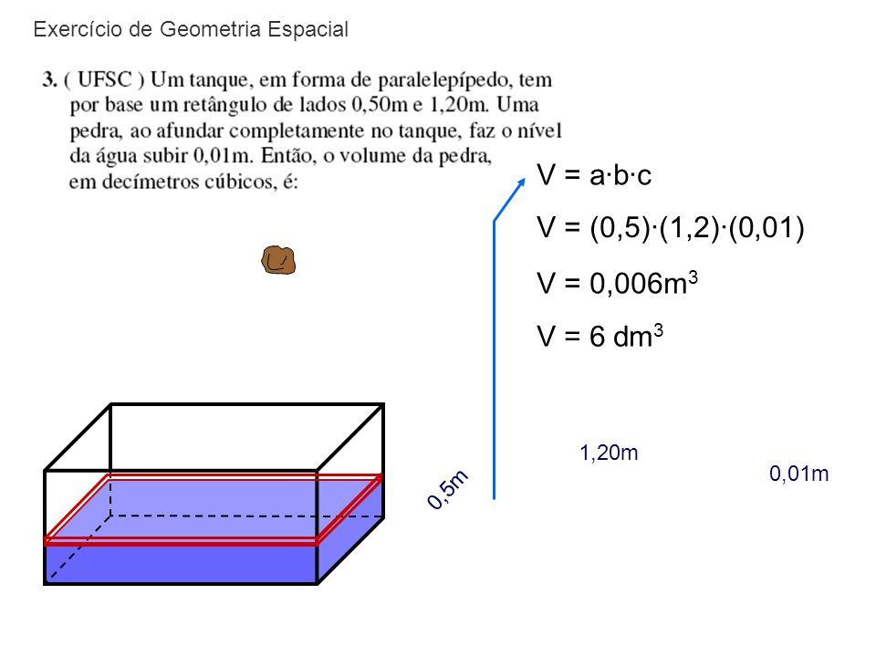 V = a·b·c V = (0,5)·(1,2)·(0,01) V = 0,006m3 V = 6 dm3